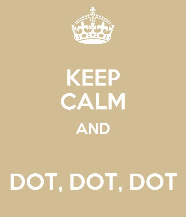 KEEP CALM AND  DOT, DOT, DOT