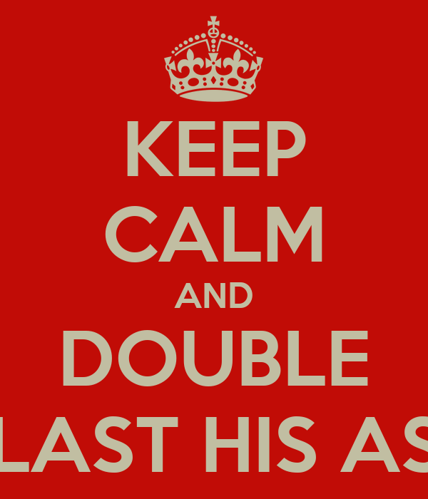 KEEP CALM AND DOUBLE BLAST HIS ASS