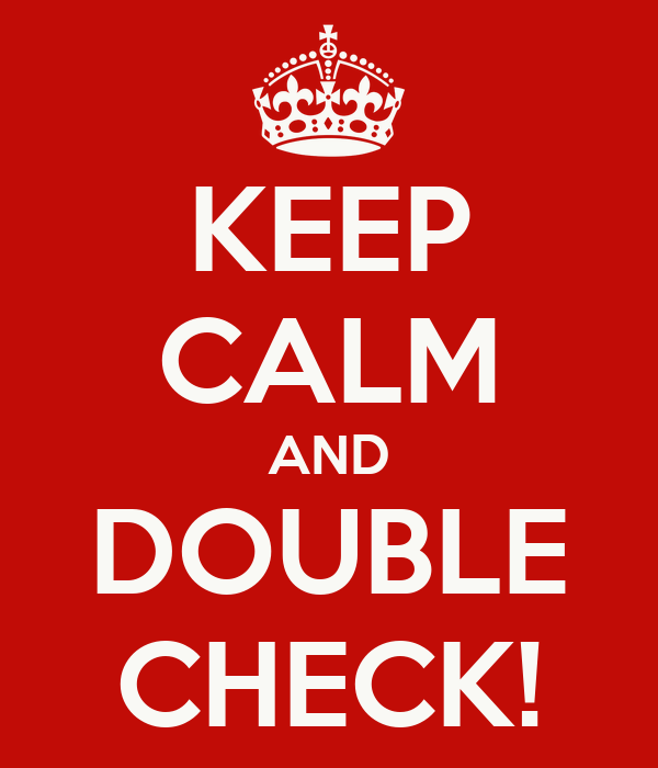 KEEP CALM AND DOUBLE CHECK!