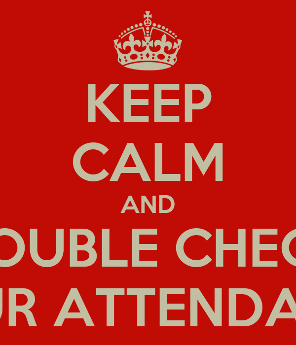 KEEP CALM AND DOUBLE CHECK YOUR ATTENDANCE