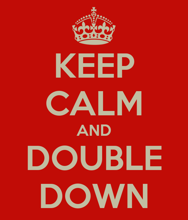 KEEP CALM AND DOUBLE DOWN