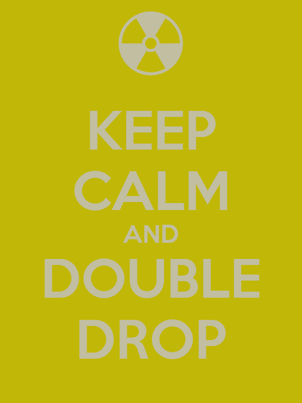 KEEP CALM AND DOUBLE DROP