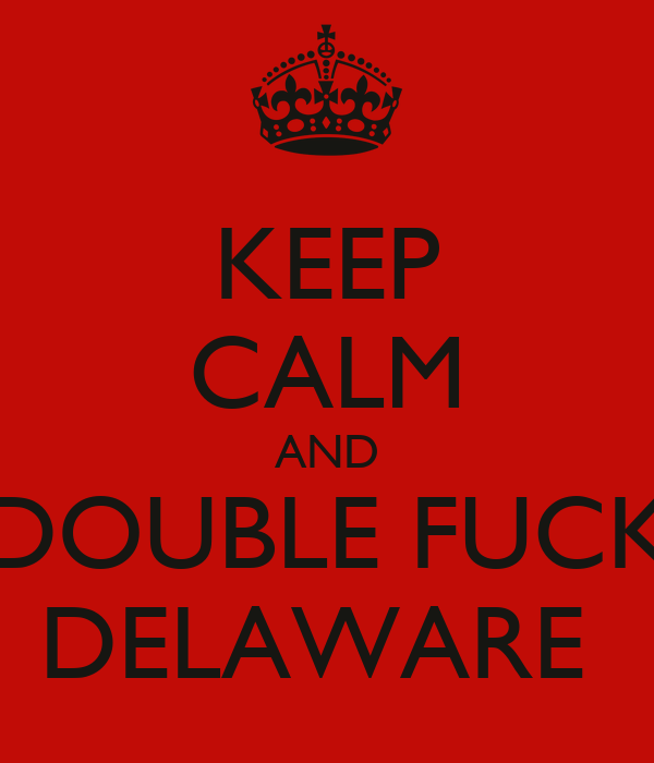 KEEP CALM AND DOUBLE FUCK DELAWARE