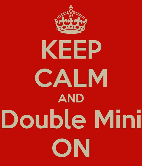 KEEP CALM AND Double Mini ON
