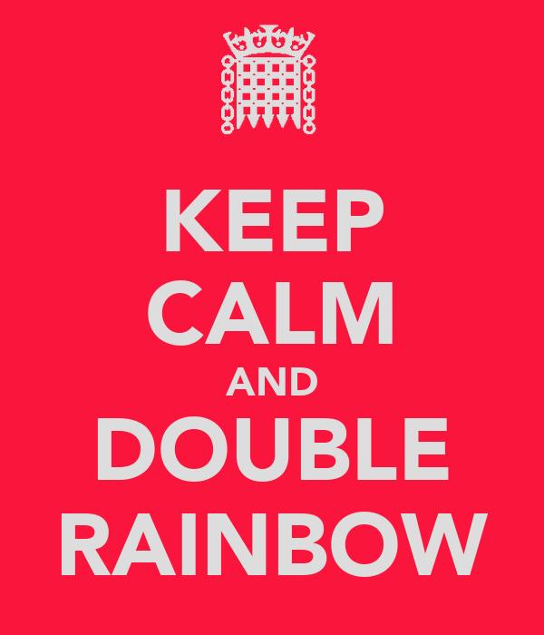 KEEP CALM AND DOUBLE RAINBOW