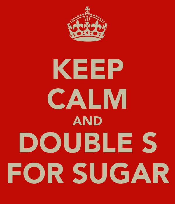 KEEP CALM AND DOUBLE S FOR SUGAR