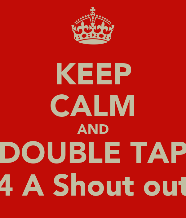 KEEP CALM AND DOUBLE TAP 4 A Shout out