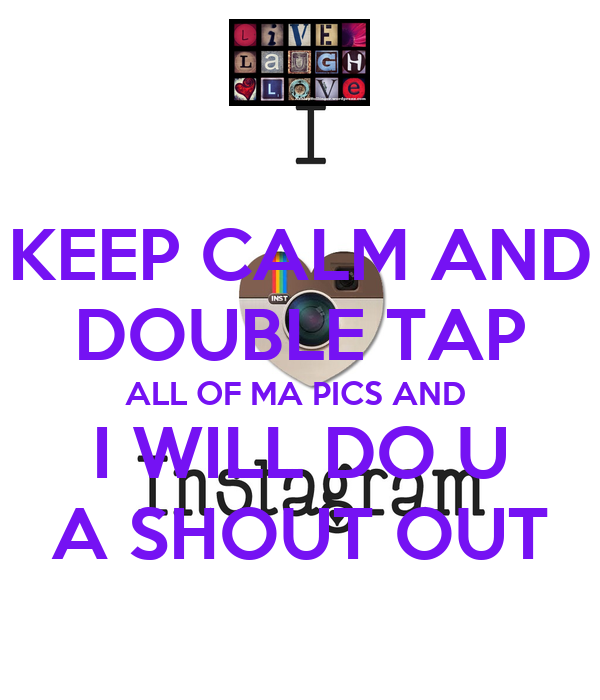 KEEP CALM AND DOUBLE TAP ALL OF MA PICS AND  I WILL DO U A SHOUT OUT