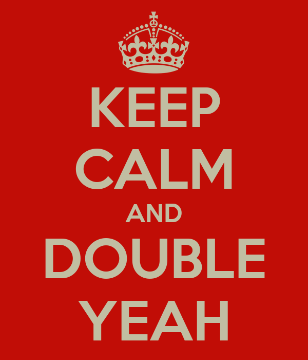 KEEP CALM AND DOUBLE YEAH