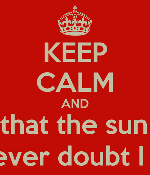 """KEEP CALM AND Doubt thou the stars are fire; Doubt that the sun doth move; Doubt truth to be a liar;  But never doubt I love."""""""
