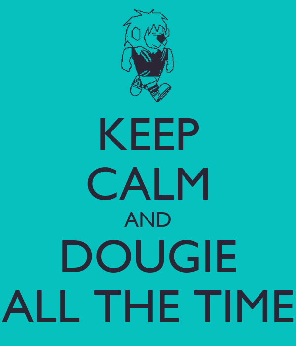 KEEP CALM AND DOUGIE ALL THE TIME