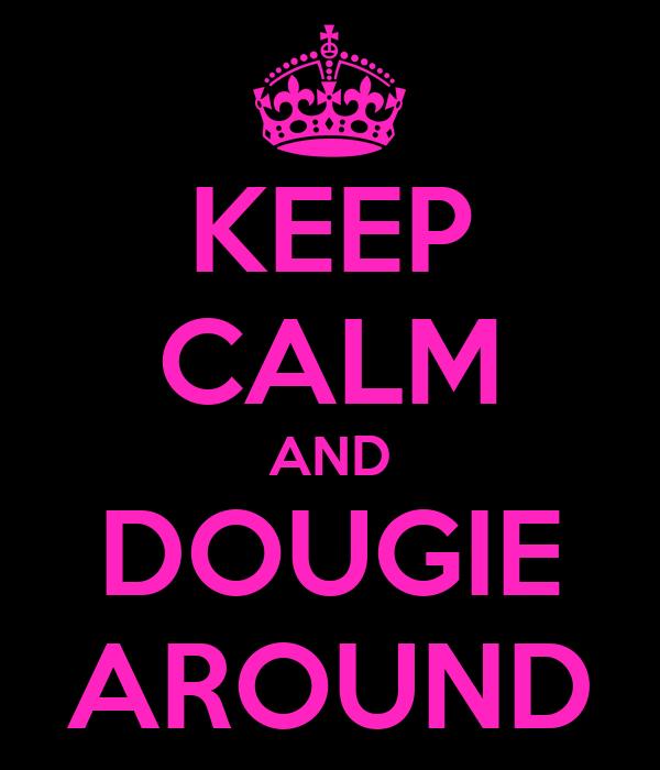 KEEP CALM AND DOUGIE AROUND