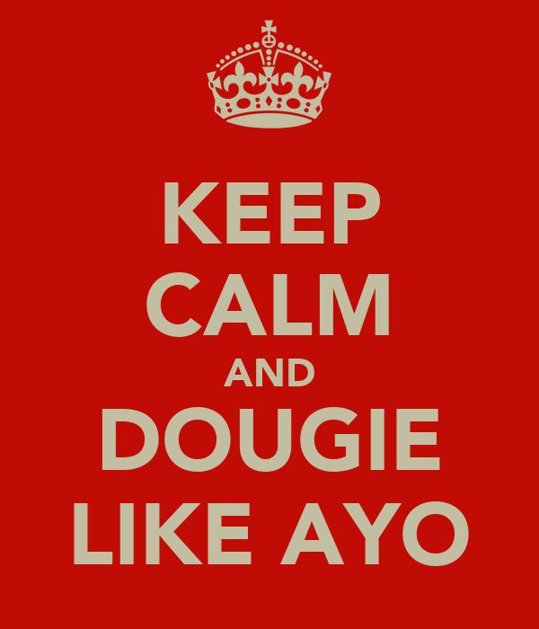 KEEP CALM AND DOUGIE LIKE AYO