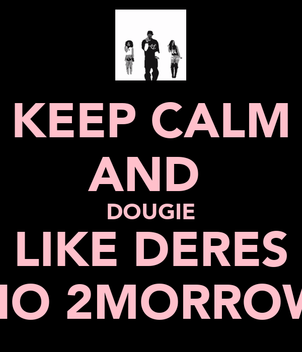 KEEP CALM AND  DOUGIE LIKE DERES NO 2MORROW