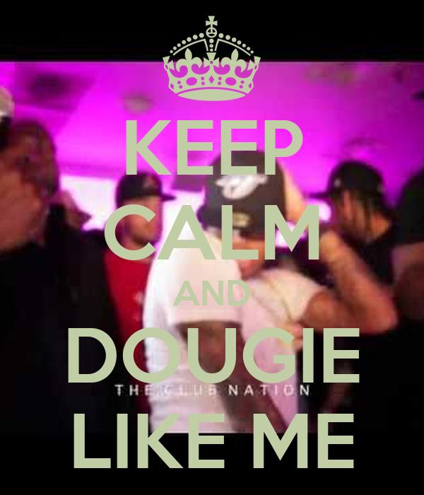 KEEP CALM AND DOUGIE LIKE ME
