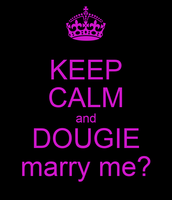 KEEP CALM and DOUGIE marry me?