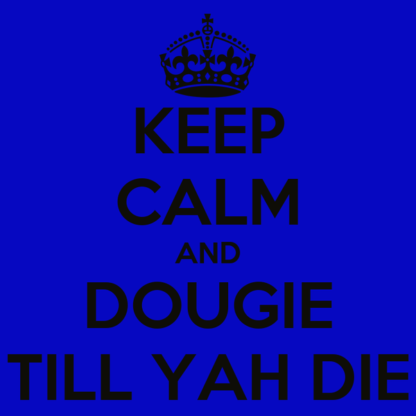 KEEP CALM AND DOUGIE TILL YAH DIE