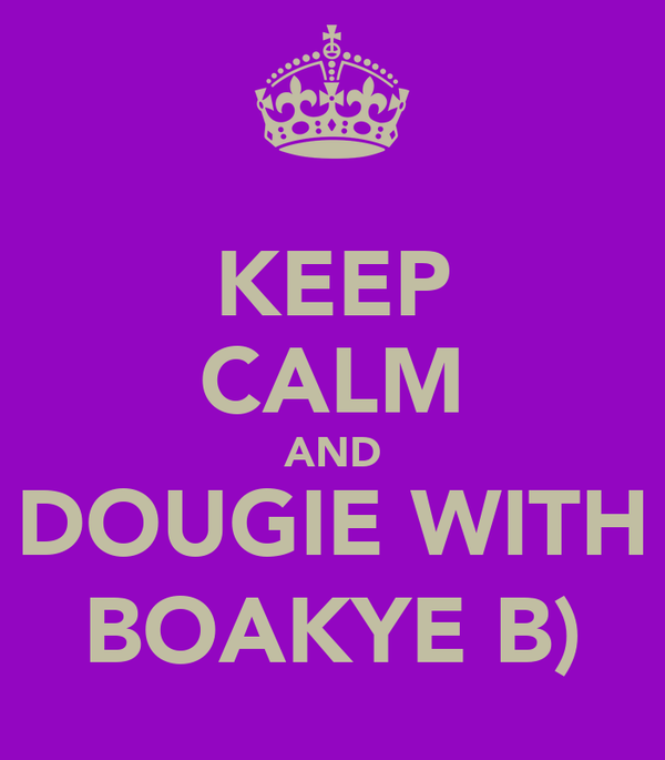 KEEP CALM AND DOUGIE WITH BOAKYE B)