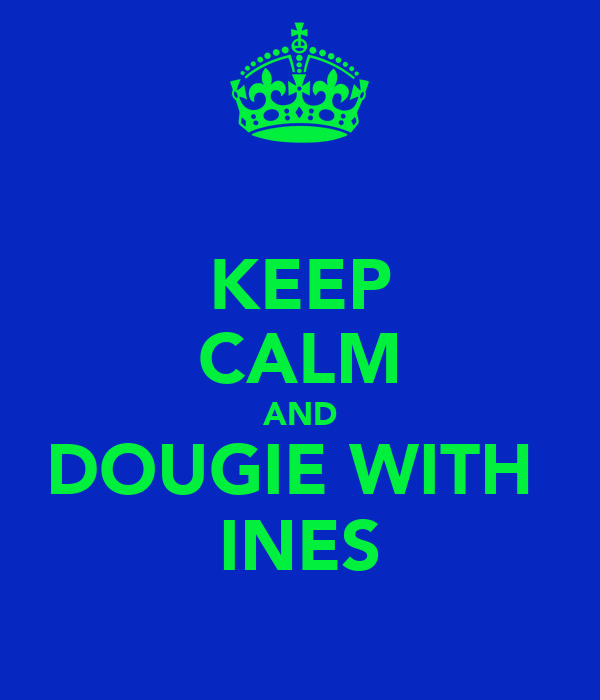 KEEP CALM AND DOUGIE WITH  INES