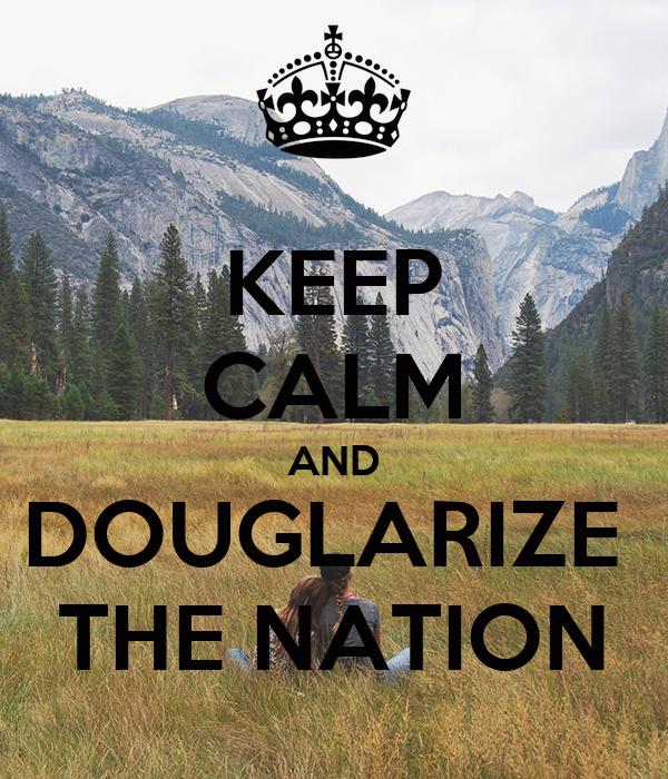 KEEP CALM AND DOUGLARIZE  THE NATION
