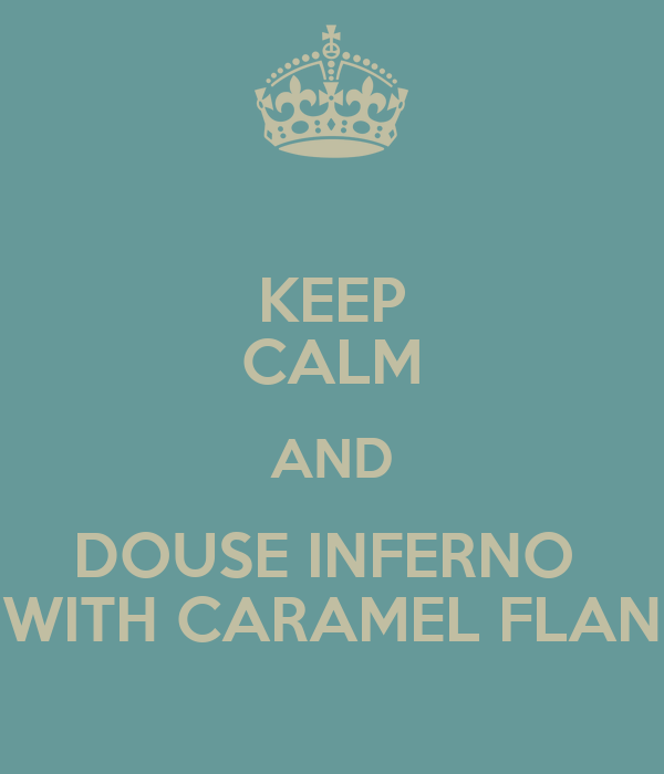 KEEP CALM AND DOUSE INFERNO  WITH CARAMEL FLAN