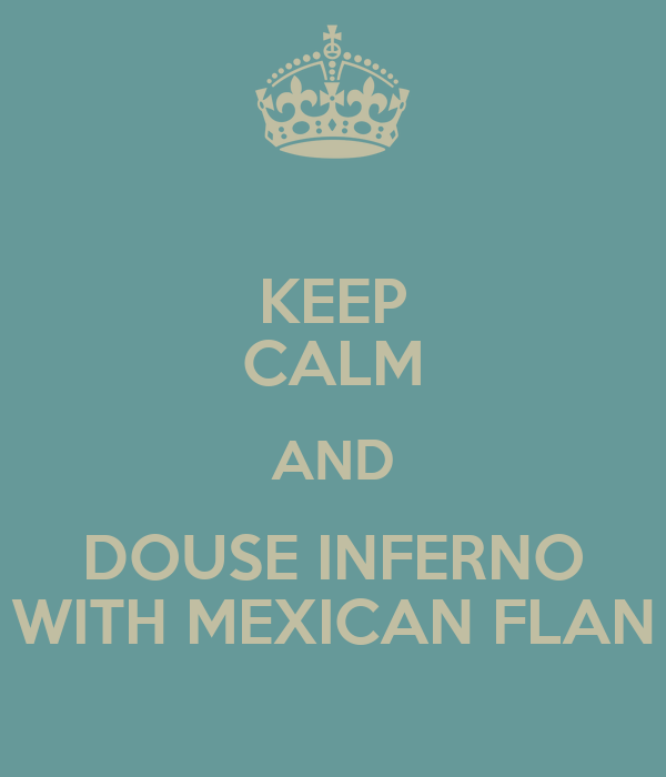 KEEP CALM AND DOUSE INFERNO WITH MEXICAN FLAN