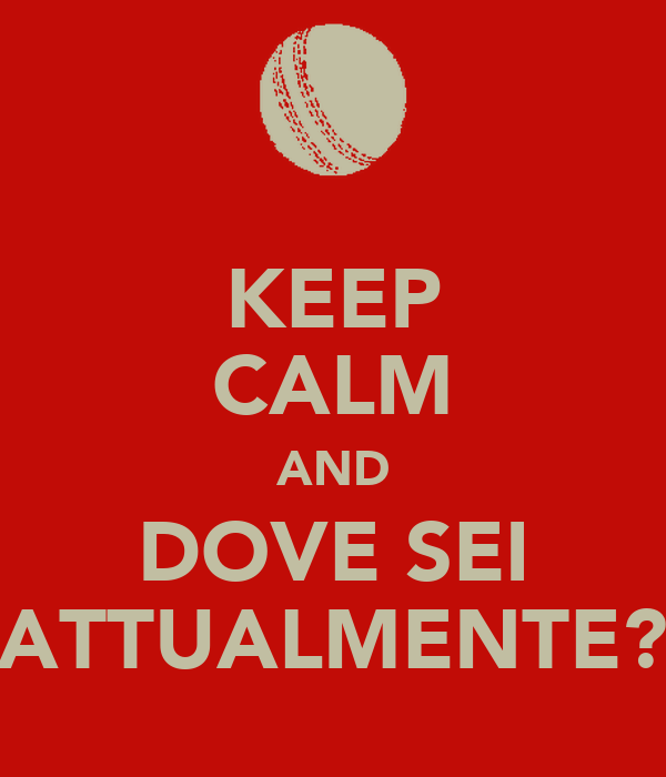 KEEP CALM AND DOVE SEI ATTUALMENTE?