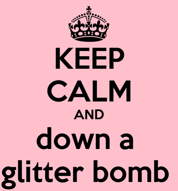 KEEP CALM AND down a  glitter bomb