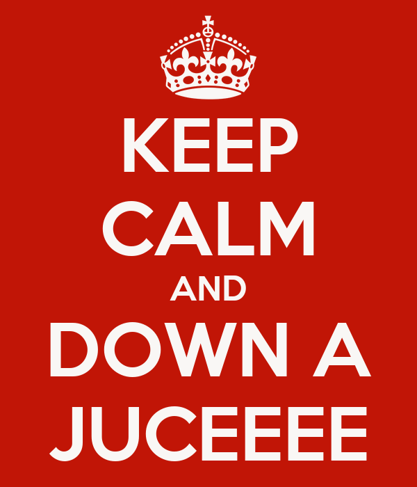 KEEP CALM AND DOWN A JUCEEEE