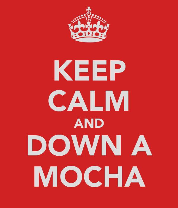 KEEP CALM AND DOWN A MOCHA