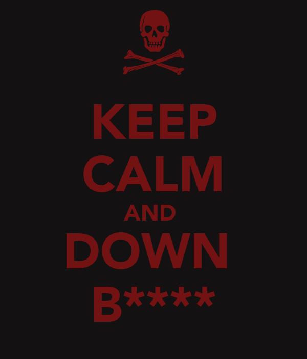 KEEP CALM AND  DOWN  B****