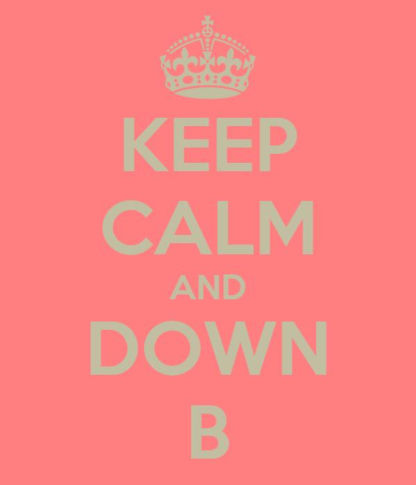KEEP CALM AND DOWN B