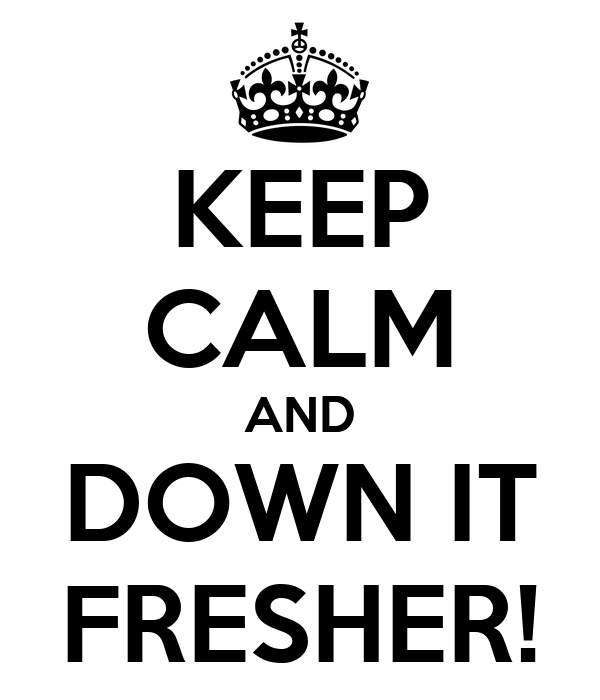 KEEP CALM AND DOWN IT FRESHER!