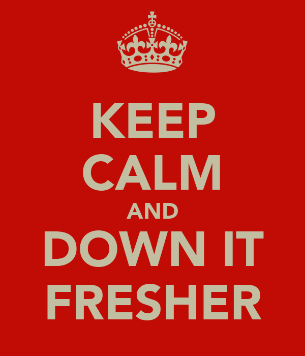 KEEP CALM AND DOWN IT FRESHER
