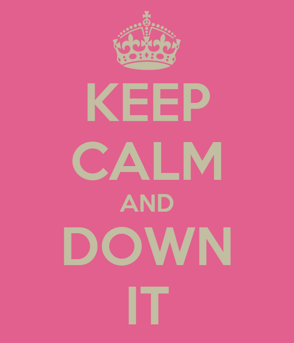 KEEP CALM AND DOWN IT