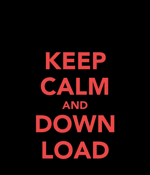 KEEP CALM AND DOWN LOAD