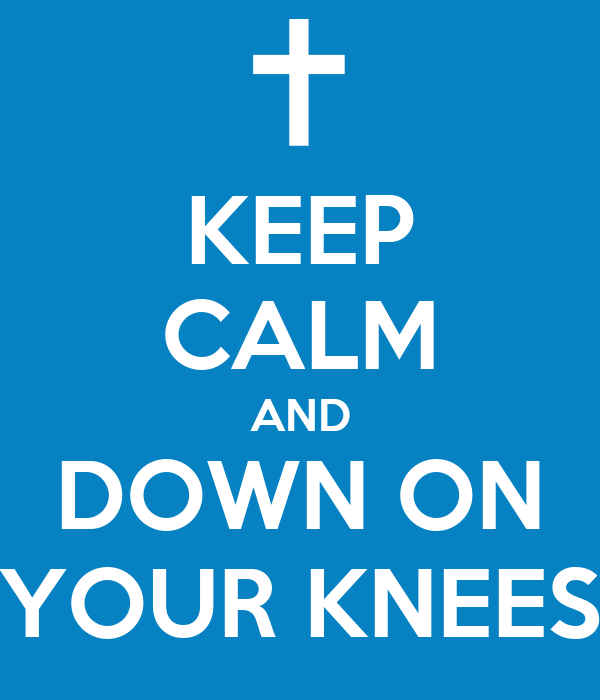 KEEP CALM AND DOWN ON YOUR KNEES