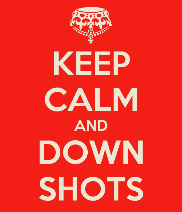 KEEP CALM AND DOWN SHOTS