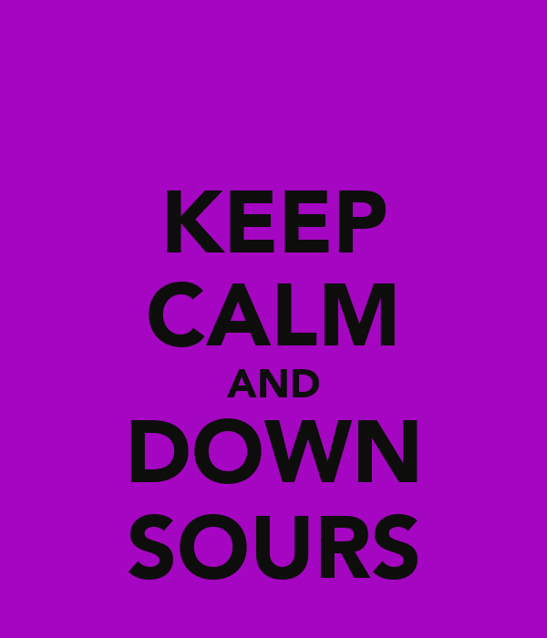 KEEP CALM AND DOWN SOURS