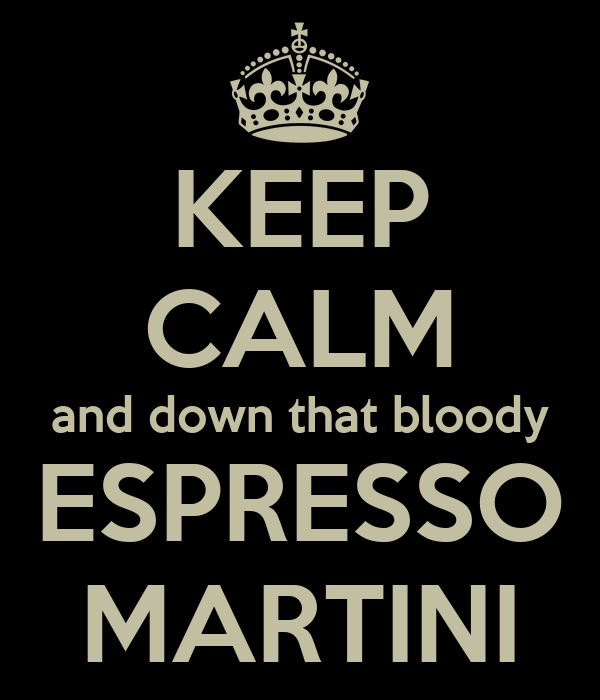 KEEP CALM and down that bloody ESPRESSO MARTINI
