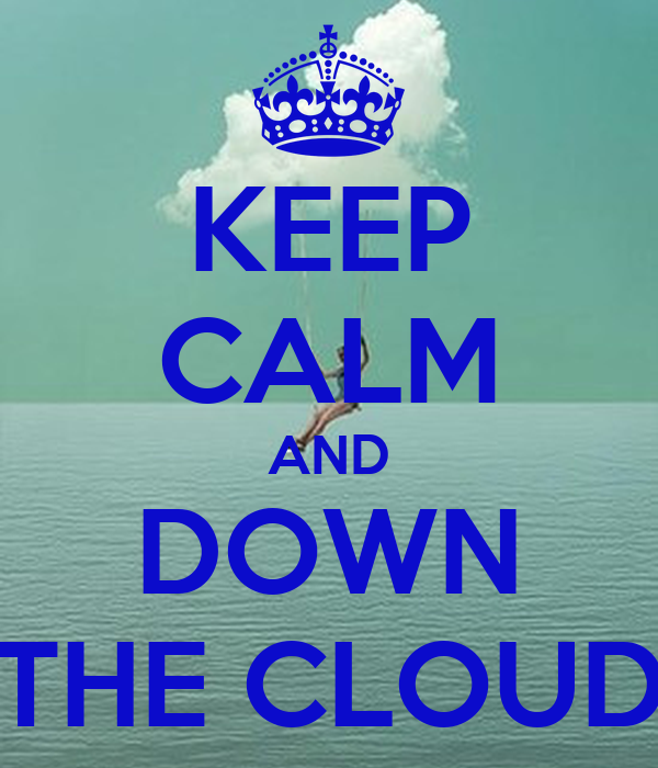 KEEP CALM AND DOWN THE CLOUD