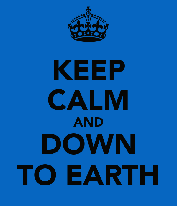 KEEP CALM AND DOWN TO EARTH
