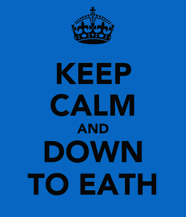 KEEP CALM AND DOWN TO EATH
