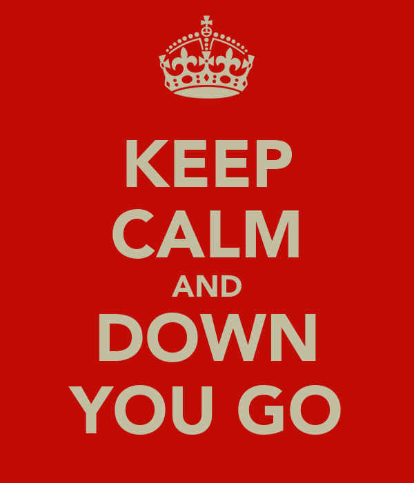 KEEP CALM AND DOWN YOU GO