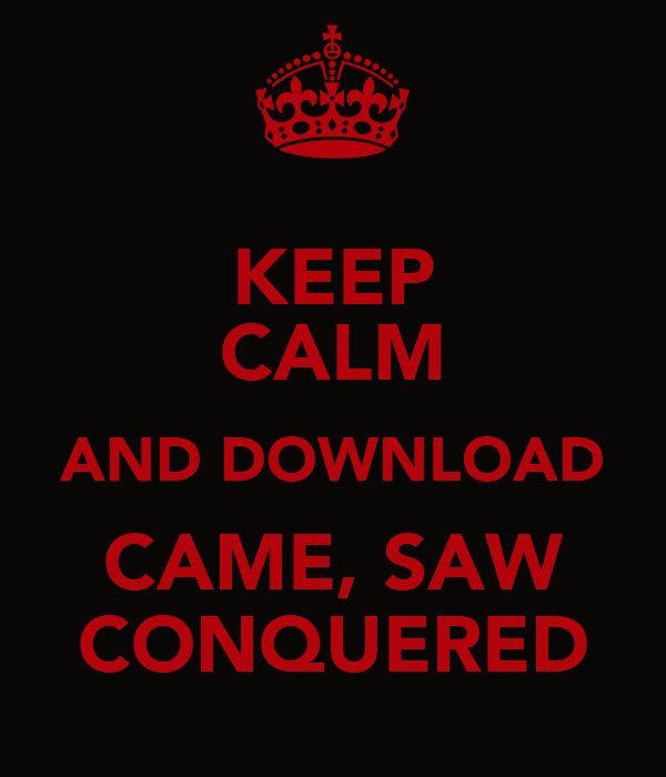 KEEP CALM AND DOWNLOAD CAME, SAW CONQUERED