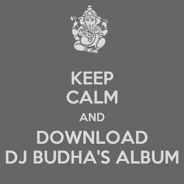 KEEP CALM AND DOWNLOAD DJ BUDHA'S ALBUM