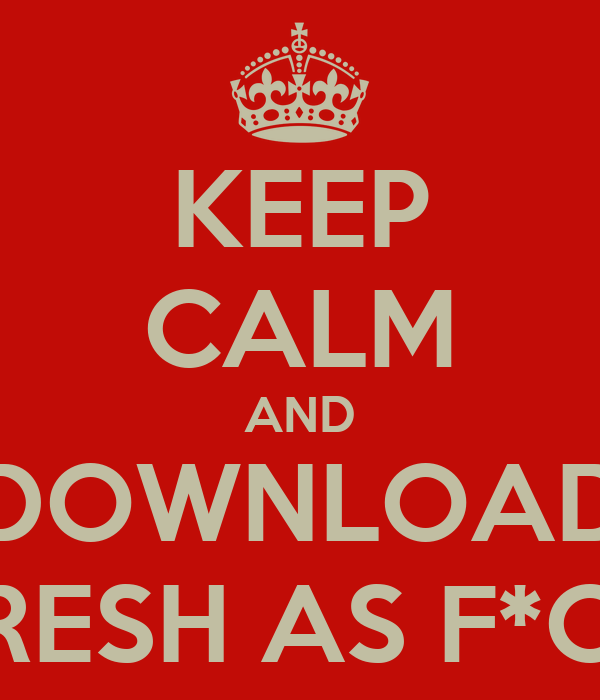KEEP CALM AND DOWNLOAD FRESH AS F*CK