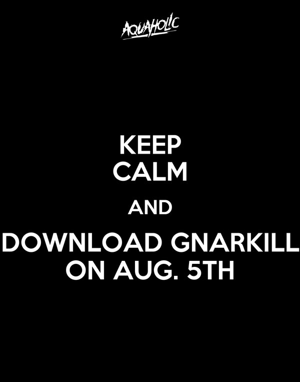 KEEP CALM AND DOWNLOAD GNARKILL ON AUG. 5TH