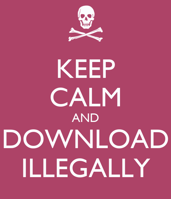 KEEP CALM AND DOWNLOAD ILLEGALLY