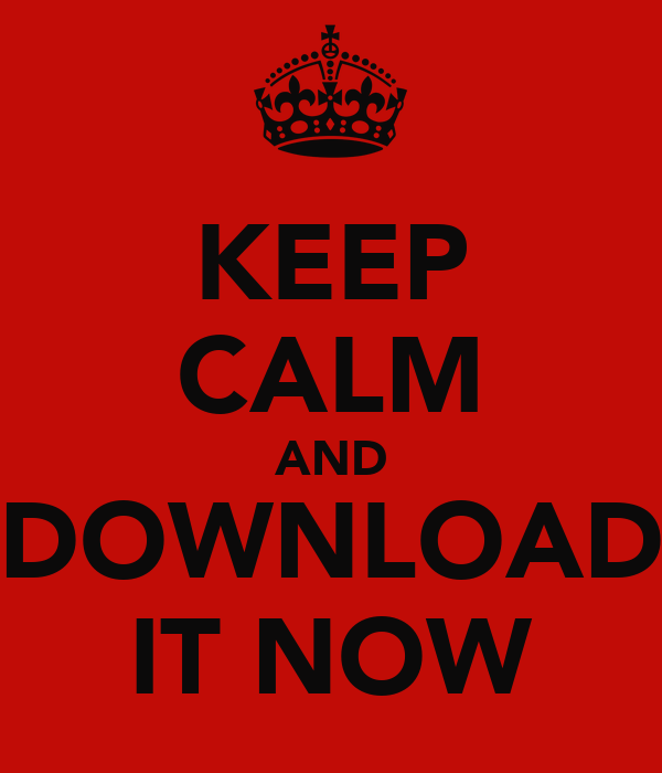 KEEP CALM AND DOWNLOAD IT NOW